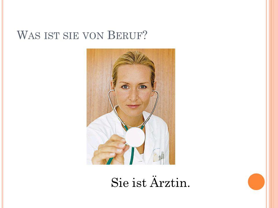 W AS IST SIE VON B ERUF Sie ist Ärztin.