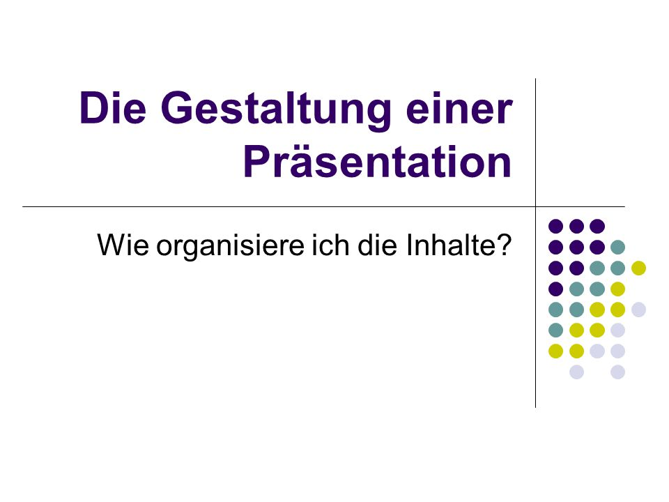 Die Gestaltung einer Präsentation Wie organisiere ich die Inhalte?
