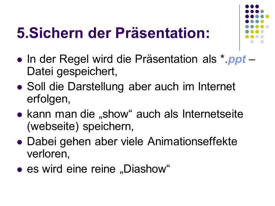 5.Sichern der Präsentation: In der Regel wird die Präsentation als *.ppt – Datei gespeichert, Soll die Darstellung aber auch im Internet erfolgen, kan