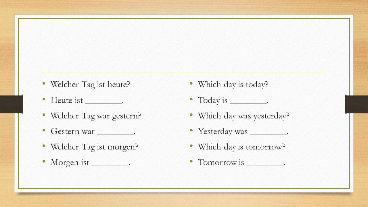 Welcher Tag ist heute? Heute ist ________. Welcher Tag war gestern? Gestern war ________. Welcher Tag ist morgen? Morgen ist ________. Which day is to