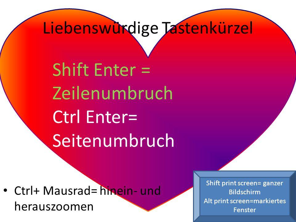 Shift Enter = Zeilenumbruch Ctrl Enter= Seitenumbruch Ctrl+ Mausrad= hinein- und herauszoomen Liebenswürdige Tastenkürzel Shift print screen= ganzer Bildschirm Alt print screen=markiertes Fenster