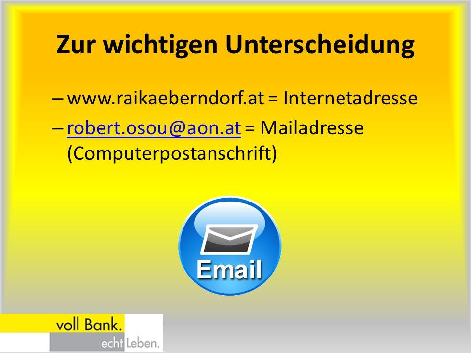 Zur wichtigen Unterscheidung – www.raikaeberndorf.at = Internetadresse – robert.osou@aon.at = Mailadresse (Computerpostanschrift) robert.osou@aon.at