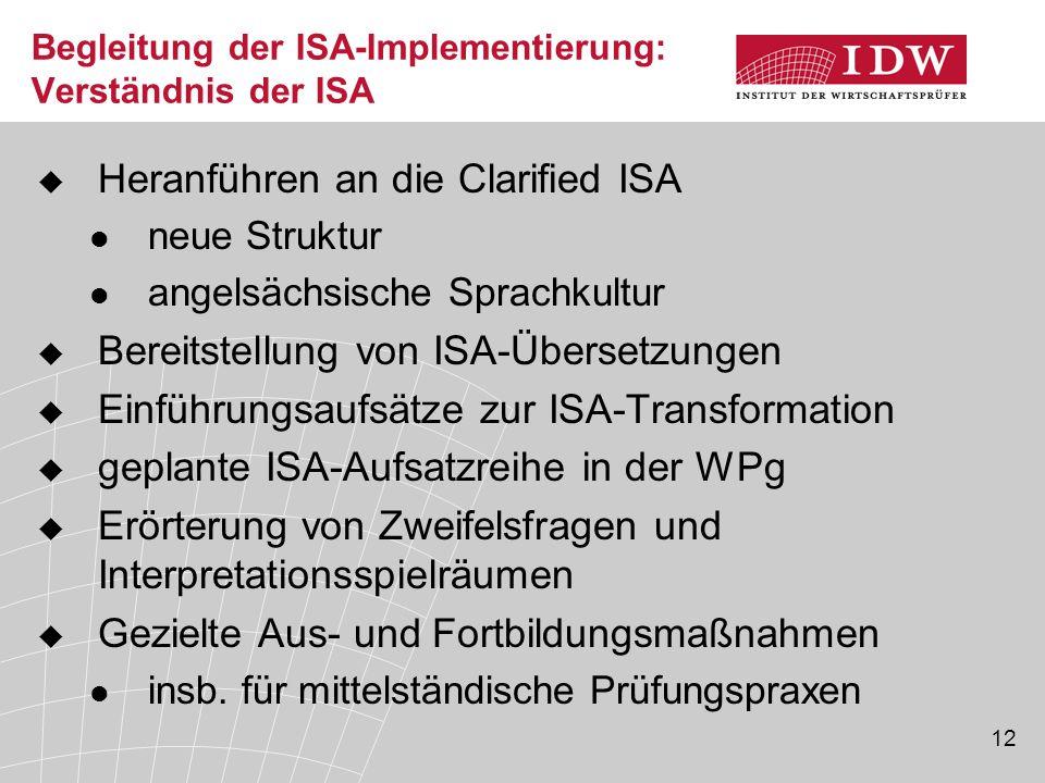 12 Begleitung der ISA-Implementierung: Verständnis der ISA  Heranführen an die Clarified ISA neue Struktur angelsächsische Sprachkultur  Bereitstellung von ISA-Übersetzungen  Einführungsaufsätze zur ISA-Transformation  geplante ISA-Aufsatzreihe in der WPg  Erörterung von Zweifelsfragen und Interpretationsspielräumen  Gezielte Aus- und Fortbildungsmaßnahmen insb.