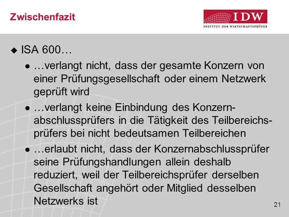 21 Zwischenfazit  ISA 600… …verlangt nicht, dass der gesamte Konzern von einer Prüfungsgesellschaft oder einem Netzwerk geprüft wird …verlangt keine