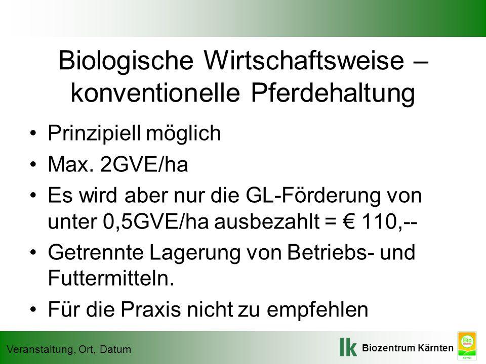 Biozentrum Kärnten Veranstaltung, Ort, Datum Biologische Wirtschaftsweise – konventionelle Pferdehaltung Prinzipiell möglich Max. 2GVE/ha Es wird aber