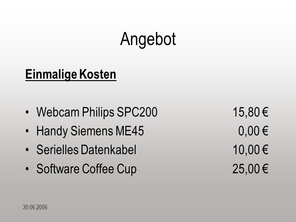 30.06.2006 Angebot Einmalige Kosten Webcam Philips SPC20015,80 € Handy Siemens ME45 0,00 € Serielles Datenkabel10,00 € Software Coffee Cup25,00 €