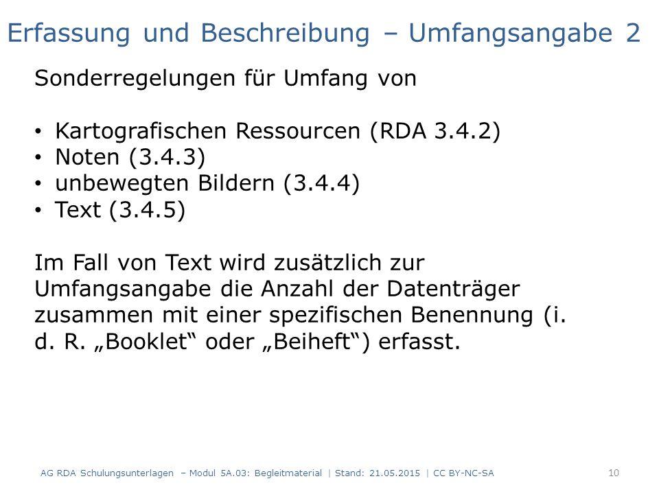 AG RDA Schulungsunterlagen – Modul 5A.03: Begleitmaterial | Stand: 21.05.2015 | CC BY-NC-SA Erfassung und Beschreibung – Umfangsangabe 2 Sonderregelungen für Umfang von Kartografischen Ressourcen (RDA 3.4.2) Noten (3.4.3) unbewegten Bildern (3.4.4) Text (3.4.5) Im Fall von Text wird zusätzlich zur Umfangsangabe die Anzahl der Datenträger zusammen mit einer spezifischen Benennung (i.