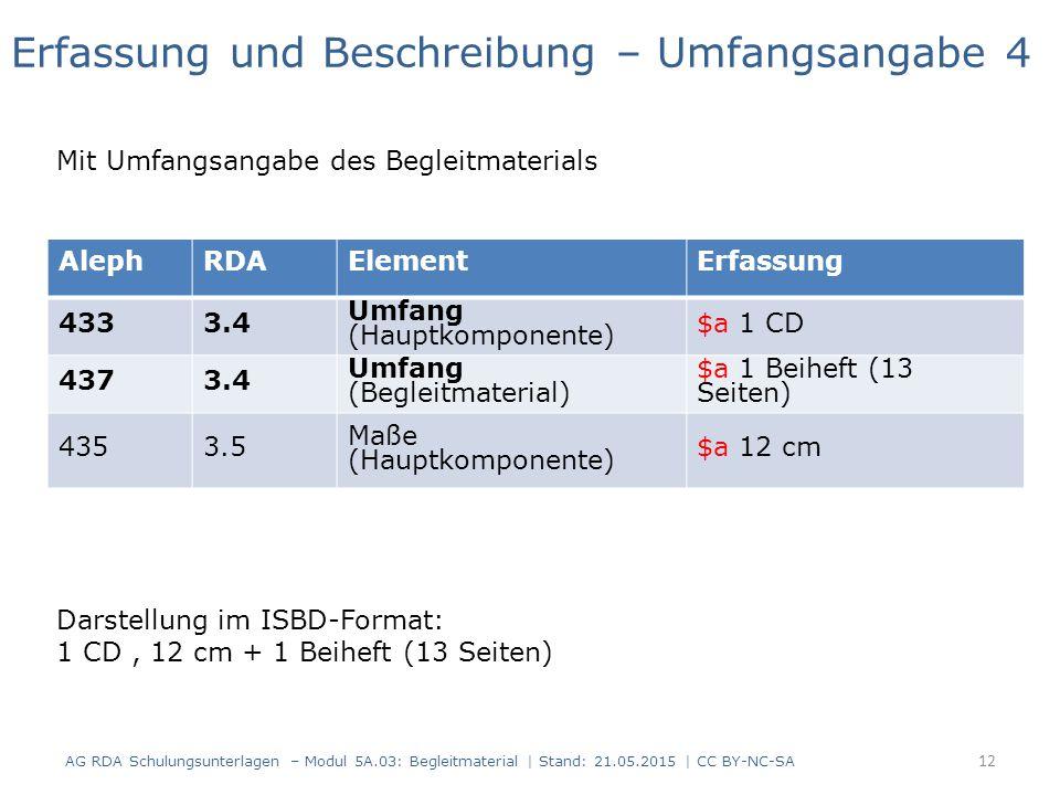 AG RDA Schulungsunterlagen – Modul 5A.03: Begleitmaterial | Stand: 21.05.2015 | CC BY-NC-SA AlephRDAElementErfassung 4333.4 Umfang (Hauptkomponente) $a 1 CD 4373.4 Umfang (Begleitmaterial) $a 1 Beiheft (13 Seiten) 4353.5 Maße (Hauptkomponente) $a 12 cm Erfassung und Beschreibung – Umfangsangabe 4 Mit Umfangsangabe des Begleitmaterials Darstellung im ISBD-Format: 1 CD, 12 cm + 1 Beiheft (13 Seiten) 12