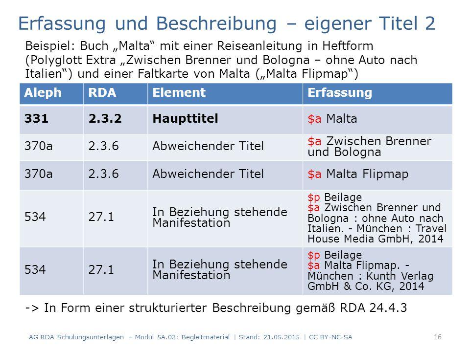 AG RDA Schulungsunterlagen – Modul 5A.03: Begleitmaterial | Stand: 21.05.2015 | CC BY-NC-SA AlephRDAElementErfassung 3312.3.2Haupttitel$a Malta 370a2.3.6Abweichender Titel $a Zwischen Brenner und Bologna 370a2.3.6Abweichender Titel$a Malta Flipmap 53427.1 In Beziehung stehende Manifestation $p Beilage $a Zwischen Brenner und Bologna : ohne Auto nach Italien.