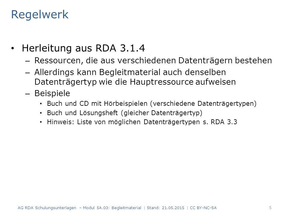 Regelwerk Herleitung aus RDA 3.1.4 – Ressourcen, die aus verschiedenen Datenträgern bestehen – Allerdings kann Begleitmaterial auch denselben Datenträgertyp wie die Hauptressource aufweisen – Beispiele Buch und CD mit Hörbeispielen (verschiedene Datenträgertypen) Buch und Lösungsheft (gleicher Datenträgertyp) Hinweis: Liste von möglichen Datenträgertypen s.