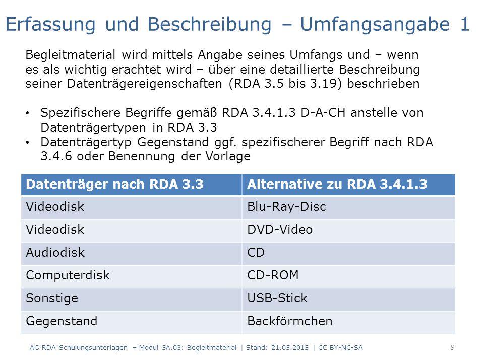 AG RDA Schulungsunterlagen – Modul 5A.03: Begleitmaterial | Stand: 21.05.2015 | CC BY-NC-SA Datenträger nach RDA 3.3Alternative zu RDA 3.4.1.3 VideodiskBlu-Ray-Disc VideodiskDVD-Video AudiodiskCD ComputerdiskCD-ROM SonstigeUSB-Stick GegenstandBackförmchen Erfassung und Beschreibung – Umfangsangabe 1 Begleitmaterial wird mittels Angabe seines Umfangs und – wenn es als wichtig erachtet wird – über eine detaillierte Beschreibung seiner Datenträgereigenschaften (RDA 3.5 bis 3.19) beschrieben Spezifischere Begriffe gemäß RDA 3.4.1.3 D-A-CH anstelle von Datenträgertypen in RDA 3.3 Datenträgertyp Gegenstand ggf.