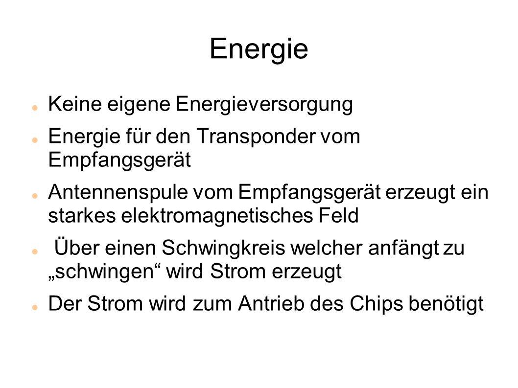 """Energie Keine eigene Energieversorgung Energie für den Transponder vom Empfangsgerät Antennenspule vom Empfangsgerät erzeugt ein starkes elektromagnetisches Feld Über einen Schwingkreis welcher anfängt zu """"schwingen wird Strom erzeugt Der Strom wird zum Antrieb des Chips benötigt"""