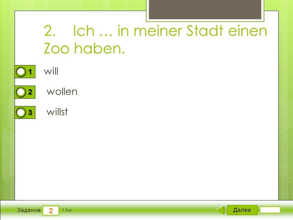 Далее 2 Задание 1 бал. 1111 2222 3333 2.Ich … in meiner Stadt einen Zoo haben. will wollen willst