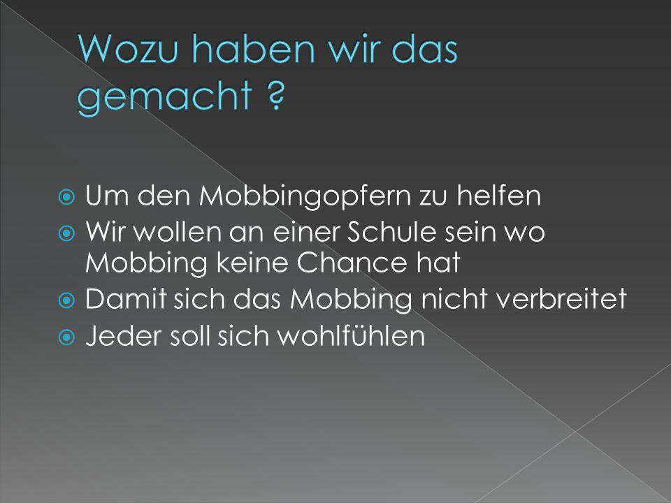  Um den Mobbingopfern zu helfen  Wir wollen an einer Schule sein wo Mobbing keine Chance hat  Damit sich das Mobbing nicht verbreitet  Jeder soll