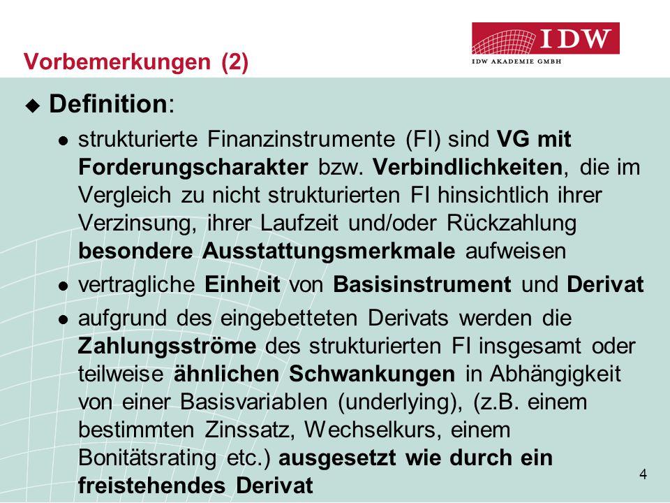 4 Vorbemerkungen (2)  Definition: strukturierte Finanzinstrumente (FI) sind VG mit Forderungscharakter bzw. Verbindlichkeiten, die im Vergleich zu ni