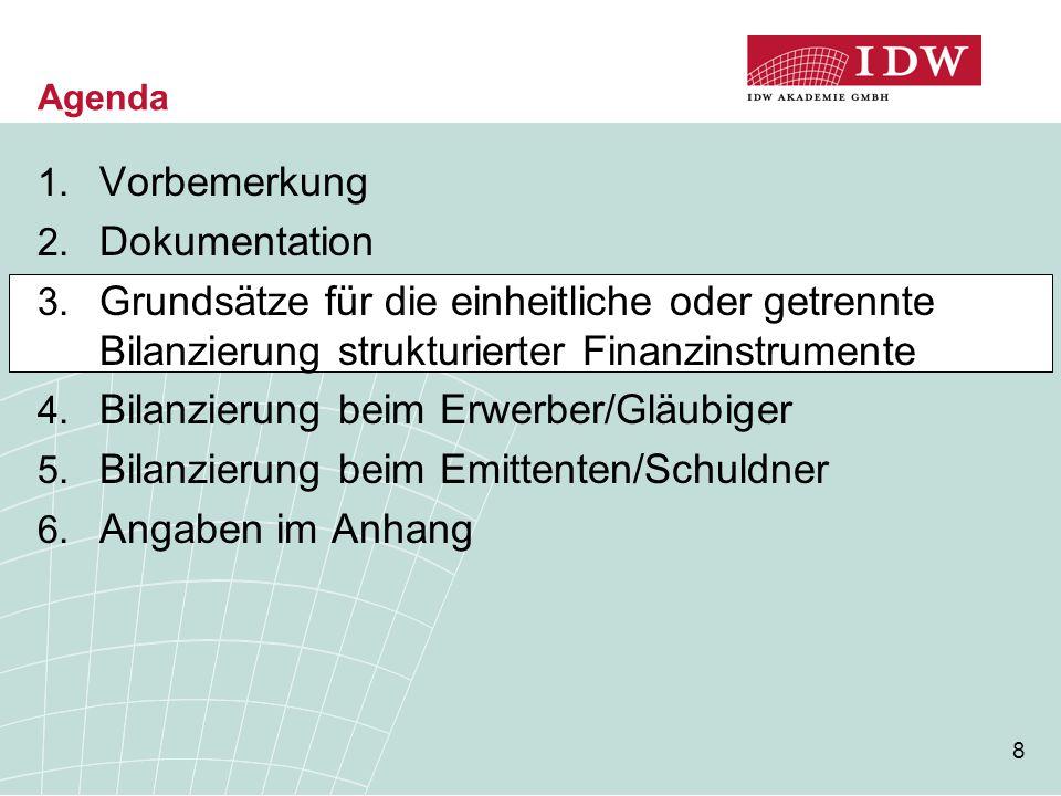 8 Agenda 1. Vorbemerkung 2. Dokumentation 3. Grundsätze für die einheitliche oder getrennte Bilanzierung strukturierter Finanzinstrumente 4. Bilanzier