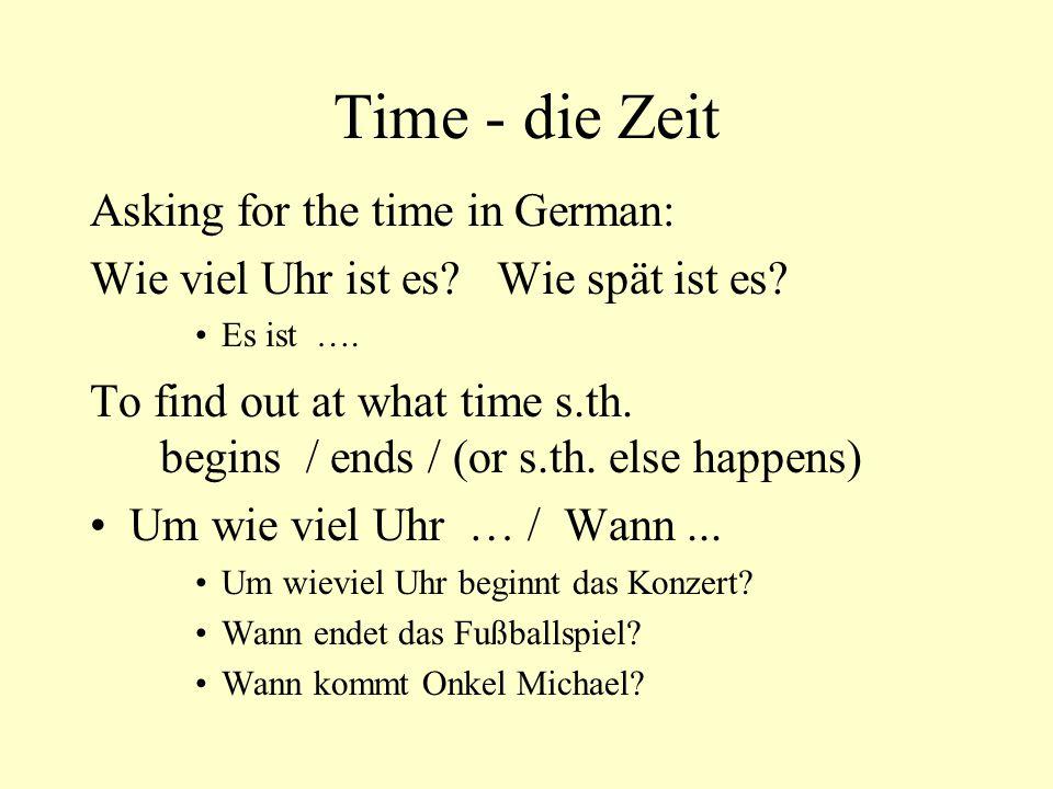 Time - die Zeit Asking for the time in German: Wie viel Uhr ist es? Wie spät ist es? Es ist …. To find out at what time s.th. begins / ends / (or s.th