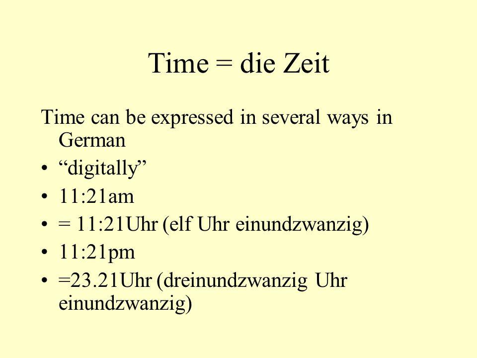 """Time = die Zeit Time can be expressed in several ways in German """"digitally"""" 11:21am = 11:21Uhr (elf Uhr einundzwanzig) 11:21pm =23.21Uhr (dreinundzwan"""