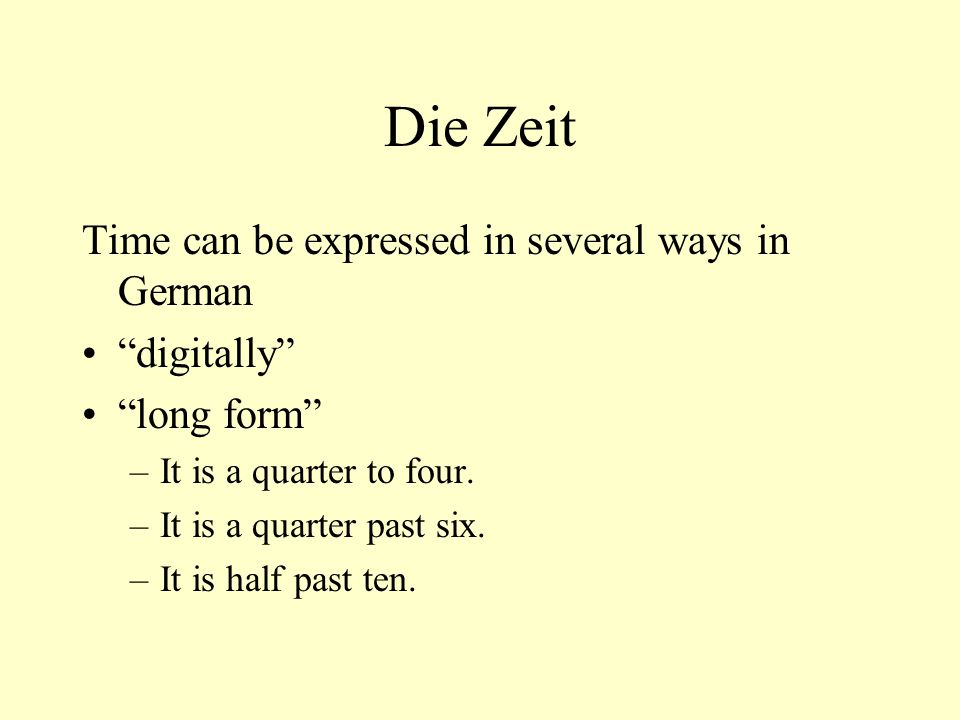 "Die Zeit Time can be expressed in several ways in German ""digitally"" ""long form"" –It is a quarter to four. –It is a quarter past six. –It is half past"