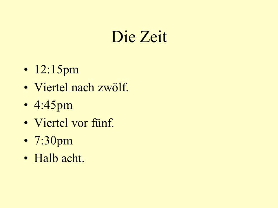 Die Zeit 12:15pm Viertel nach zwölf. 4:45pm Viertel vor fünf. 7:30pm Halb acht.
