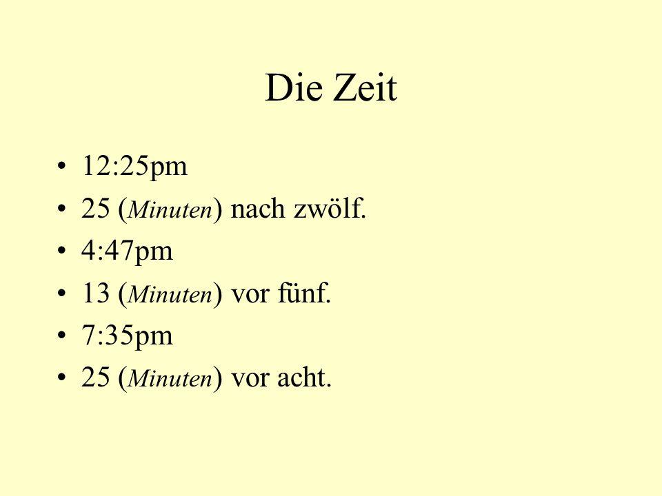 Die Zeit 12:25pm 25 ( Minuten ) nach zwölf. 4:47pm 13 ( Minuten ) vor fünf. 7:35pm 25 ( Minuten ) vor acht.