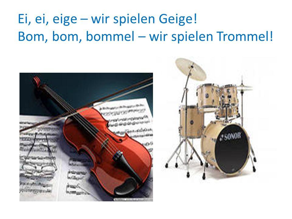 Ei, ei, eige – wir spielen Geige! Bom, bom, bommel – wir spielen Trommel!
