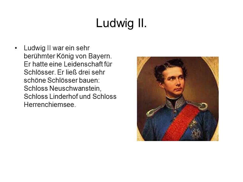Ludwig II. Ludwig II war ein sehr berühmter König von Bayern. Er hatte eine Leidenschaft für Schlösser. Er ließ drei sehr schöne Schlösser bauen: Schl