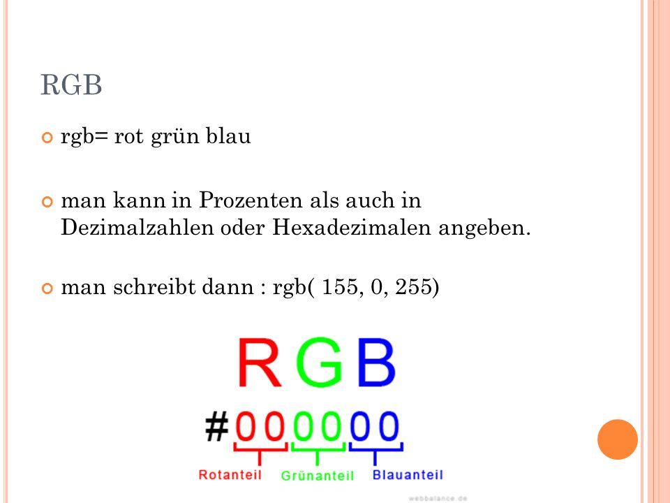 RGB rgb= rot grün blau man kann in Prozenten als auch in Dezimalzahlen oder Hexadezimalen angeben.