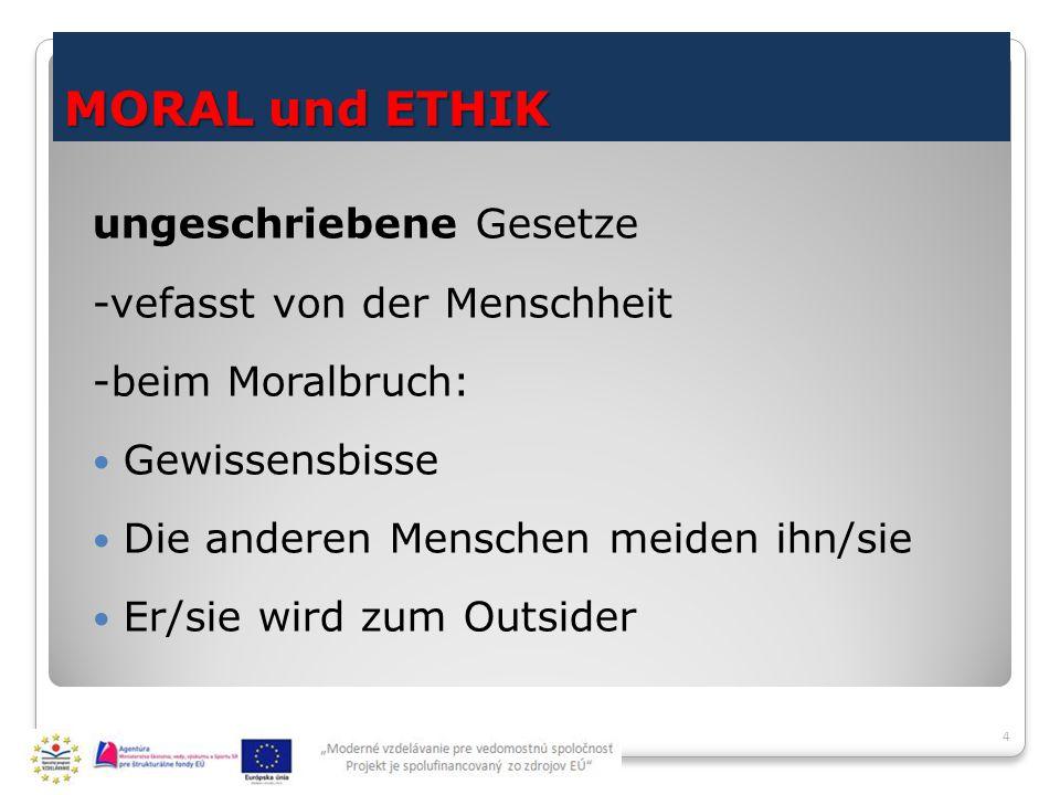 MORAL und ETHIK ungeschriebene Gesetze -vefasst von der Menschheit -beim Moralbruch: Gewissensbisse Die anderen Menschen meiden ihn/sie Er/sie wird zum Outsider 4