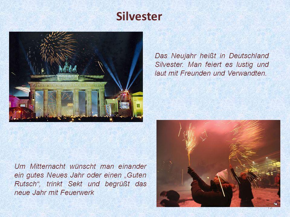 12 Das Neujahr heißt in Deutschland Silvester. Man feiert es lustig und laut mit Freunden und Verwandten. Silvester Um Mitternacht wünscht man einande