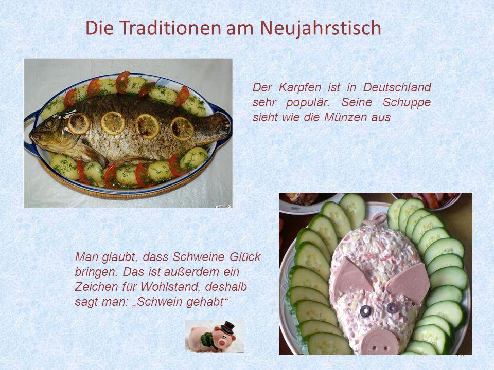 13 Die Traditionen am Neujahrstisch Der Karpfen ist in Deutschland sehr populär. Seine Schuppe sieht wie die Münzen aus Man glaubt, dass Schweine Glüc