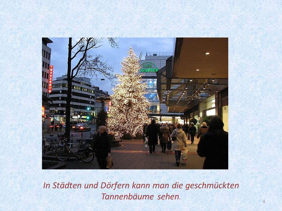 4 In Städten und Dörfern kann man die geschmückten Tannenbäume sehen.