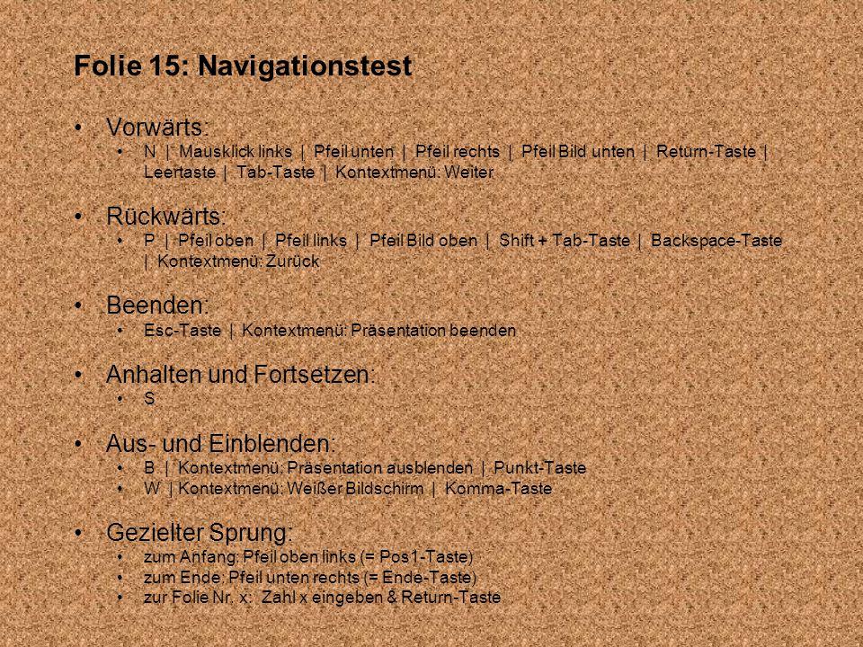 Folie 15: Navigationstest Vorwärts: N | Mausklick links | Pfeil unten | Pfeil rechts | Pfeil Bild unten | Return-Taste | Leertaste | Tab-Taste | Kontextmenü: Weiter Rückwärts: P | Pfeil oben | Pfeil links | Pfeil Bild oben | Shift + Tab-Taste | Backspace-Taste | Kontextmenü: Zurück Beenden: Esc-Taste | Kontextmenü: Präsentation beenden Anhalten und Fortsetzen: S Aus- und Einblenden: B | Kontextmenü: Präsentation ausblenden | Punkt-Taste W | Kontextmenü: Weißer Bildschirm | Komma-Taste Gezielter Sprung: zum Anfang: Pfeil oben links (= Pos1-Taste) zum Ende: Pfeil unten rechts (= Ende-Taste) zur Folie Nr.