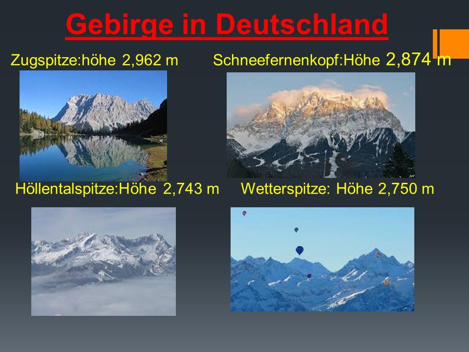Gebirge in Deutschland Zugspitze:höhe 2,962 m Schneefernenkopf:Höhe 2,874 m Höllentalspitze:Höhe 2,743 m Wetterspitze: Höhe 2,750 m