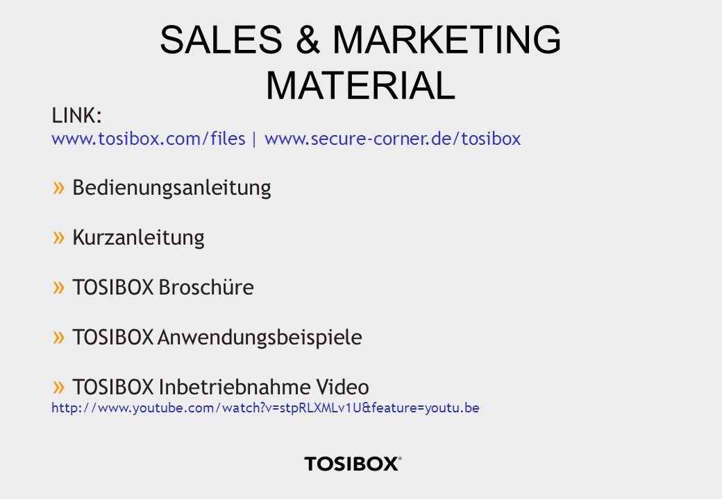 SALES & MARKETING MATERIAL LINK: www.tosibox.com/files | www.secure-corner.de/tosibox » Bedienungsanleitung » Kurzanleitung » TOSIBOX Broschüre » TOSIBOX Anwendungsbeispiele » TOSIBOX Inbetriebnahme Video http://www.youtube.com/watch v=stpRLXMLv1U&feature=youtu.be