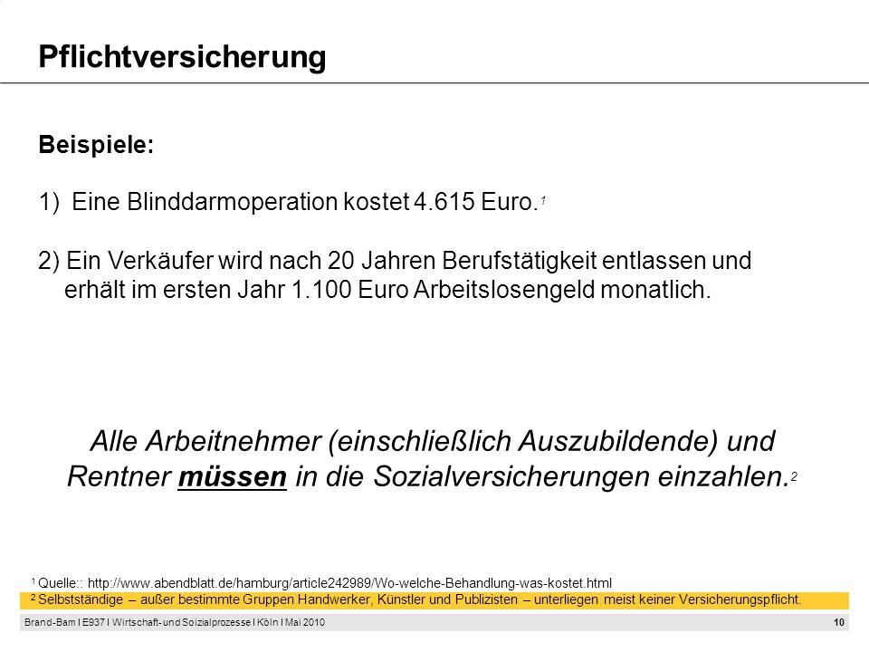 10 Brand-Bam I E937 I Wirtschaft- und Soizialprozesse I Köln I Mai 2010 Pflichtversicherung Alle Arbeitnehmer (einschließlich Auszubildende) und Rentner müssen in die Sozialversicherungen einzahlen.