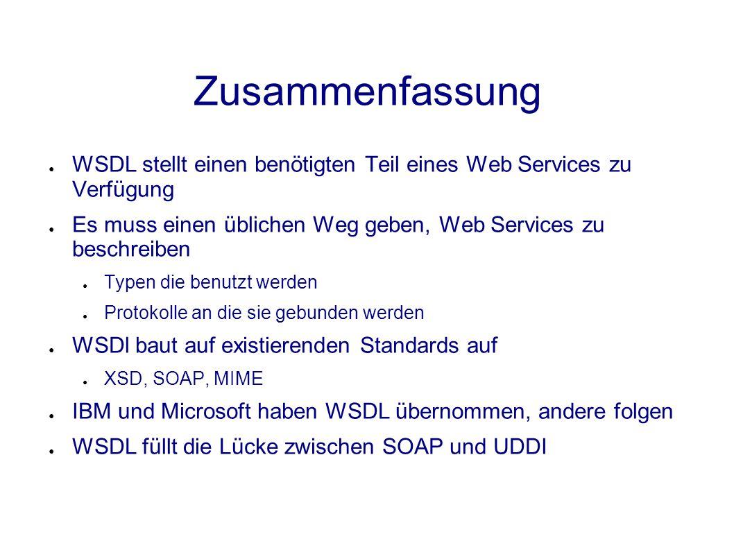 Zusammenfassung ● WSDL stellt einen benötigten Teil eines Web Services zu Verfügung ● Es muss einen üblichen Weg geben, Web Services zu beschreiben ● Typen die benutzt werden ● Protokolle an die sie gebunden werden ● WSDl baut auf existierenden Standards auf ● XSD, SOAP, MIME ● IBM und Microsoft haben WSDL übernommen, andere folgen ● WSDL füllt die Lücke zwischen SOAP und UDDI