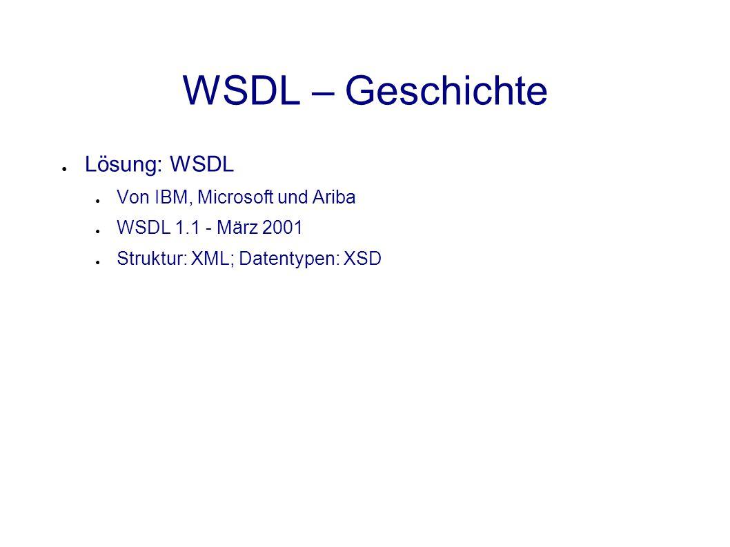 WSDL – Geschichte ● Lösung: WSDL ● Von IBM, Microsoft und Ariba ● WSDL 1.1 - März 2001 ● Struktur: XML; Datentypen: XSD