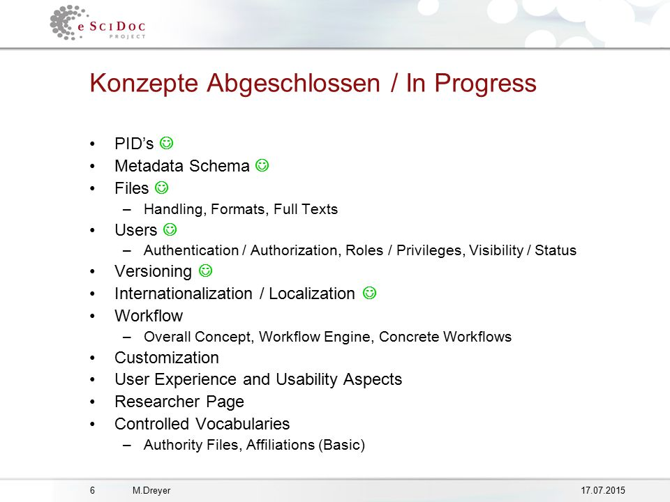 M.Dreyer Konzepte Abgeschlossen / In Progress PID's Metadata Schema Files –Handling, Formats, Full Texts Users –Authentication / Authorization, Roles / Privileges, Visibility / Status Versioning Internationalization / Localization Workflow –Overall Concept, Workflow Engine, Concrete Workflows Customization User Experience and Usability Aspects Researcher Page Controlled Vocabularies –Authority Files, Affiliations (Basic)