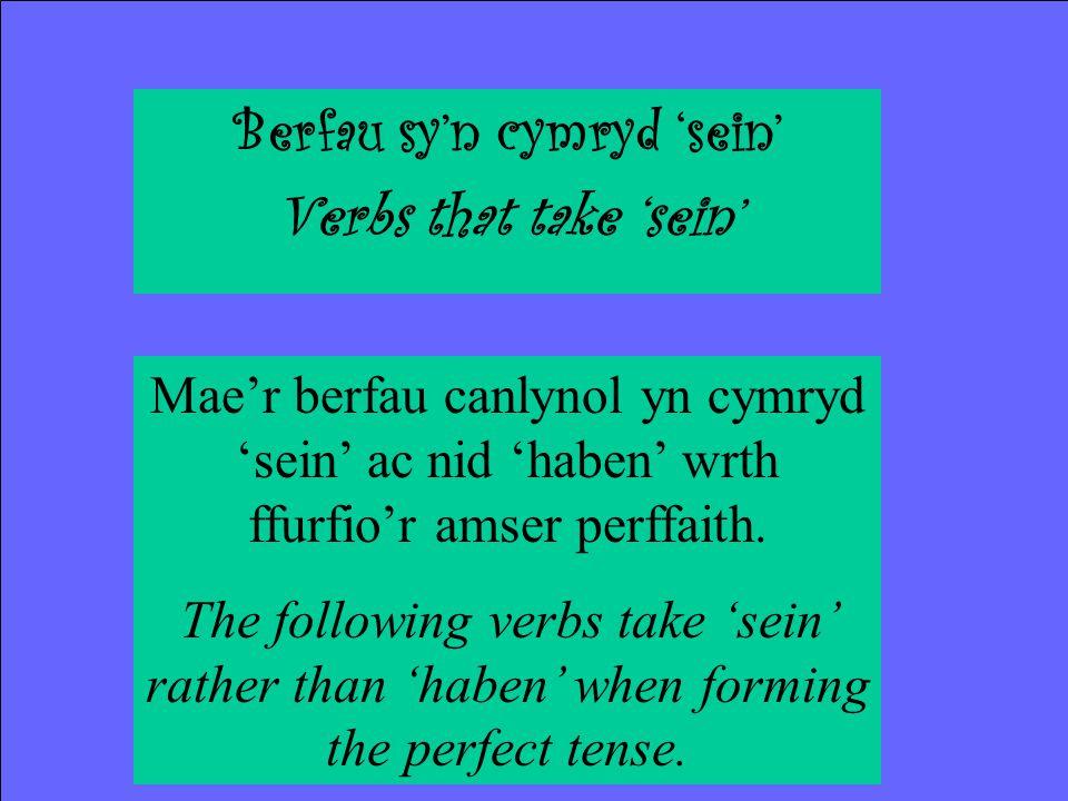 Berfau sy'n cymryd 'sein' Verbs that take 'sein' Mae'r berfau canlynol yn cymryd 'sein' ac nid 'haben' wrth ffurfio'r amser perffaith.