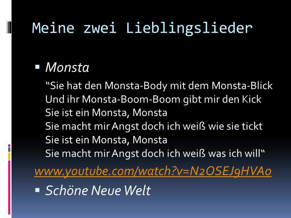 Meine zwei Lieblingslieder  Monsta Sie hat den Monsta-Body mit dem Monsta-Blick Und ihr Monsta-Boom-Boom gibt mir den Kick Sie ist ein Monsta, Monsta Sie macht mir Angst doch ich weiß wie sie tickt Sie ist ein Monsta, Monsta Sie macht mir Angst doch ich weiß was ich will www.youtube.com/watch?v=N2OSEJ9HVA0  Schöne Neue Welt