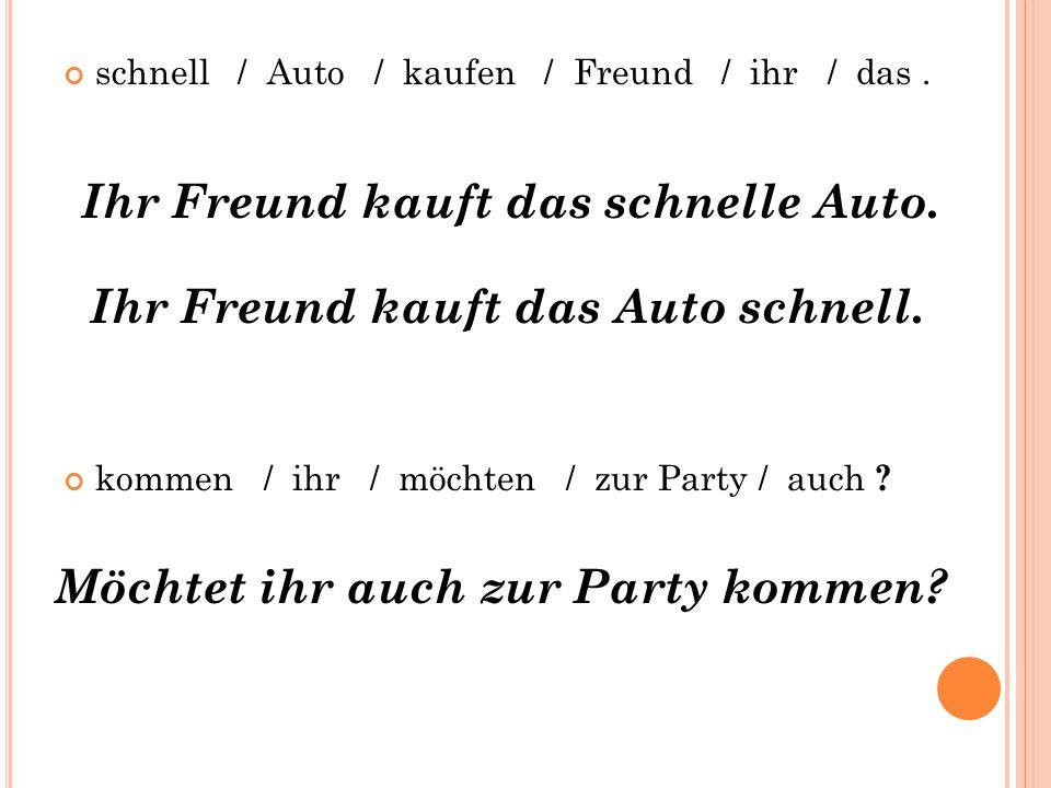 schnell / Auto / kaufen / Freund / ihr / das. kommen / ihr / möchten / zur Party / auch ? Ihr Freund kauft das schnelle Auto. Ihr Freund kauft das Aut