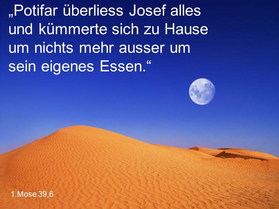 """1.Mose 39,6 """"Potifar überliess Josef alles und kümmerte sich zu Hause um nichts mehr ausser um sein eigenes Essen."""