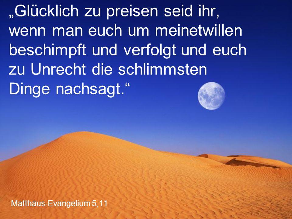 """Matthäus-Evangelium 5,11 """"Glücklich zu preisen seid ihr, wenn man euch um meinetwillen beschimpft und verfolgt und euch zu Unrecht die schlimmsten Dinge nachsagt."""