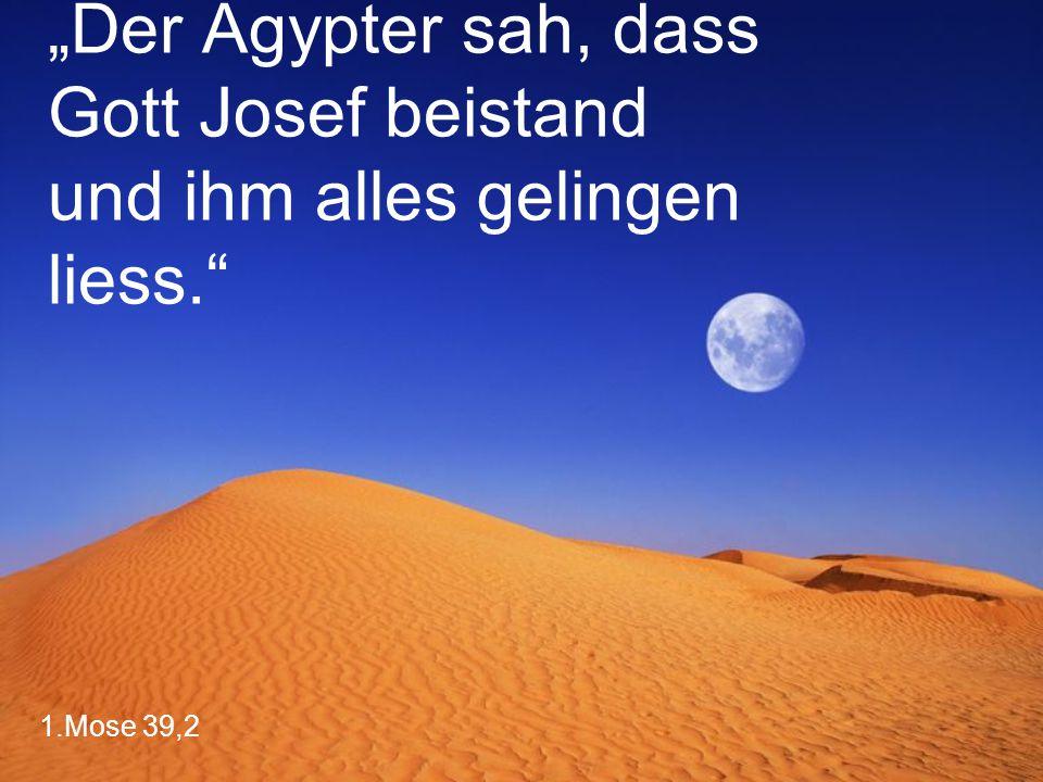 "1.Mose 39,2 ""Der Ägypter sah, dass Gott Josef beistand und ihm alles gelingen liess."