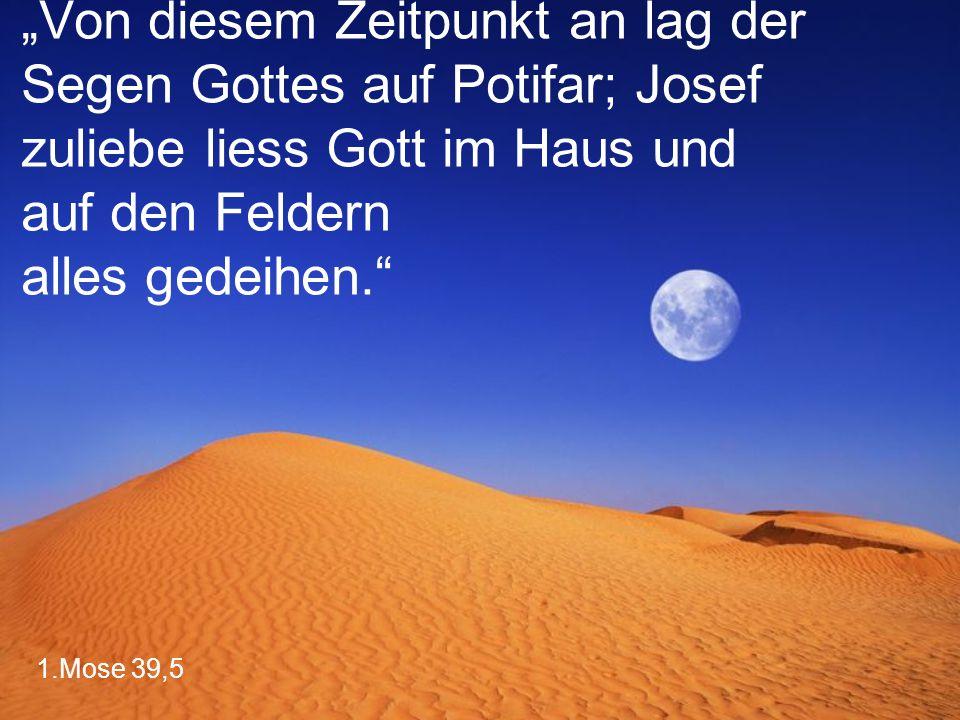 """1.Mose 39,5 """"Von diesem Zeitpunkt an lag der Segen Gottes auf Potifar; Josef zuliebe liess Gott im Haus und auf den Feldern alles gedeihen."""