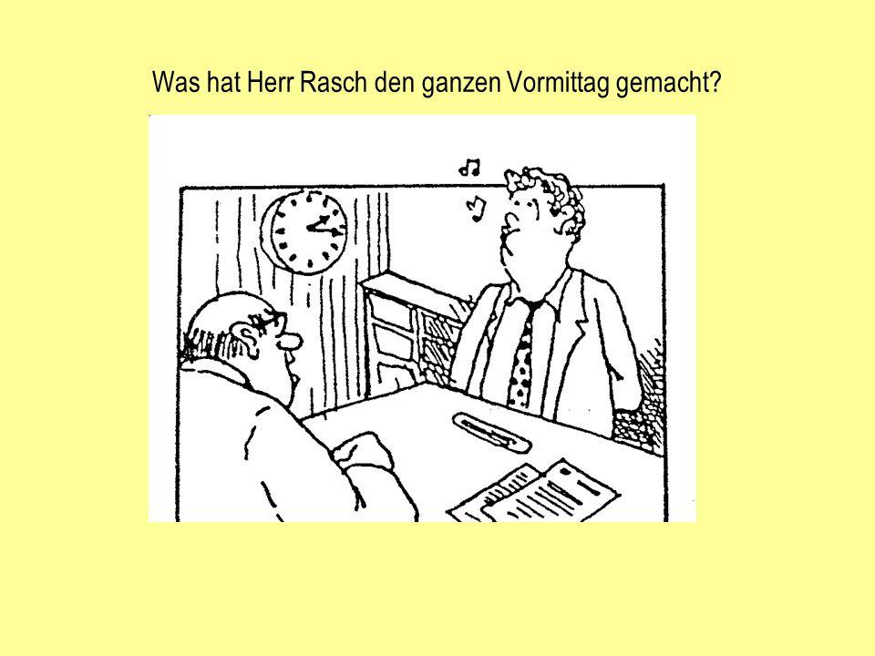 Ja, da sind Sie ja endlich, Herr Rasch .Wo sind Sie denn den ganzen Morgen gewesen.