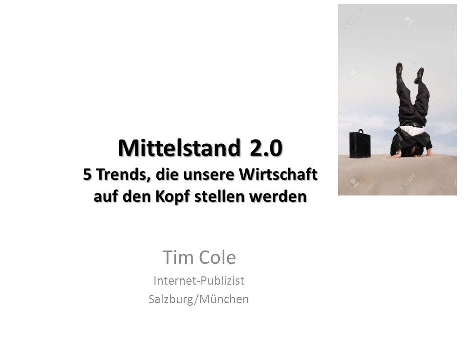 Mittelstand 2.0 5 Trends, die unsere Wirtschaft auf den Kopf stellen werden Tim Cole Internet-Publizist Salzburg/München