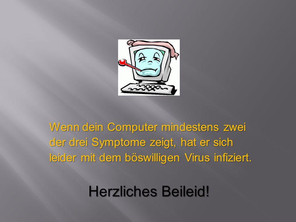 Wenn dein Computer mindestens zwei der drei Symptome zeigt, hat er sich leider mit dem böswilligen Virus infiziert. Herzliches Beileid!