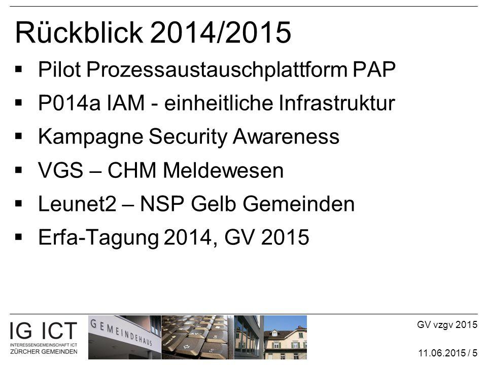 GV vzgv 2015 11.06.2015 / 5 Rückblick 2014/2015  Pilot Prozessaustauschplattform PAP  P014a IAM - einheitliche Infrastruktur  Kampagne Security Awareness  VGS – CHM Meldewesen  Leunet2 – NSP Gelb Gemeinden  Erfa-Tagung 2014, GV 2015